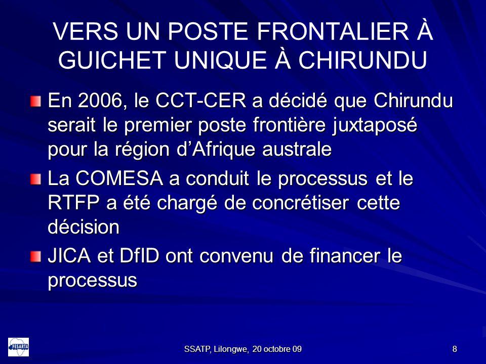 8 VERS UN POSTE FRONTALIER À GUICHET UNIQUE À CHIRUNDU En 2006, le CCT-CER a décidé que Chirundu serait le premier poste frontière juxtaposé pour la région d'Afrique australe La COMESA a conduit le processus et le RTFP a été chargé de concrétiser cette décision JICA et DfID ont convenu de financer le processus SSATP, Lilongwe, 20 octobre 09