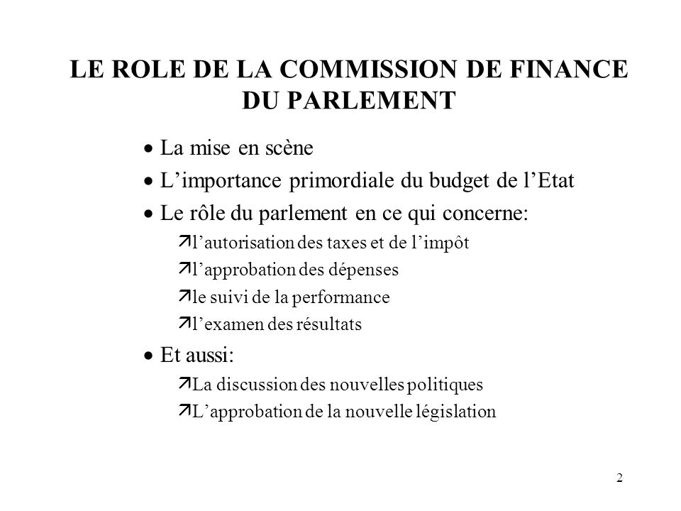 2 LE ROLE DE LA COMMISSION DE FINANCE DU PARLEMENT  La mise en scène  L'importance primordiale du budget de l'Etat  Le rôle du parlement en ce qui concerne:  l'autorisation des taxes et de l'impôt  l'approbation des dépenses  le suivi de la performance  l'examen des résultats  Et aussi:  La discussion des nouvelles politiques  L'approbation de la nouvelle législation