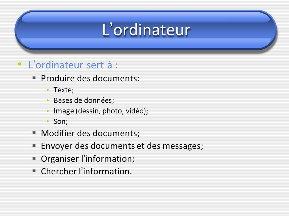 L ' ordinateur L ' ordinateur sert à :  Produire des documents: Texte; Bases de données; Image (dessin, photo, vidéo); Son;  Modifier des documents;
