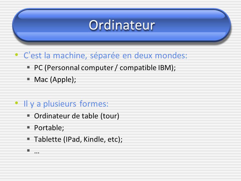 Ordinateur C ' est la machine, séparée en deux mondes:  PC (Personnal computer / compatible IBM);  Mac (Apple); Il y a plusieurs formes:  Ordinateu