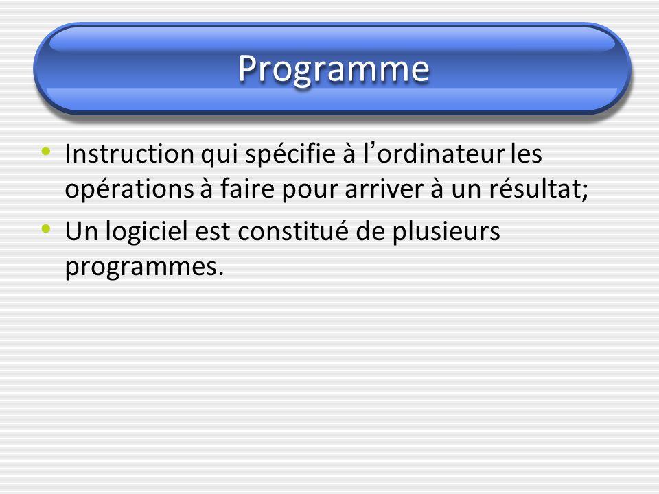 Programme Instruction qui spécifie à l ' ordinateur les opérations à faire pour arriver à un résultat; Un logiciel est constitué de plusieurs programm