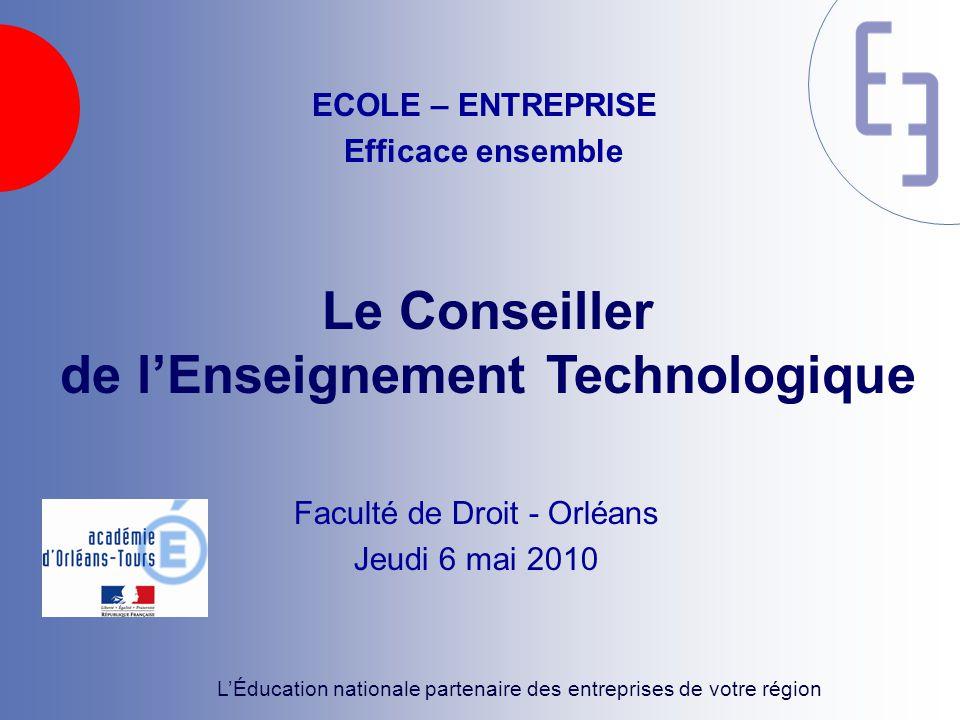 L'Éducation nationale partenaire des entreprises de votre région Le Conseiller de l'Enseignement Technologique Faculté de Droit - Orléans Jeudi 6 mai 2010 ECOLE – ENTREPRISE Efficace ensemble