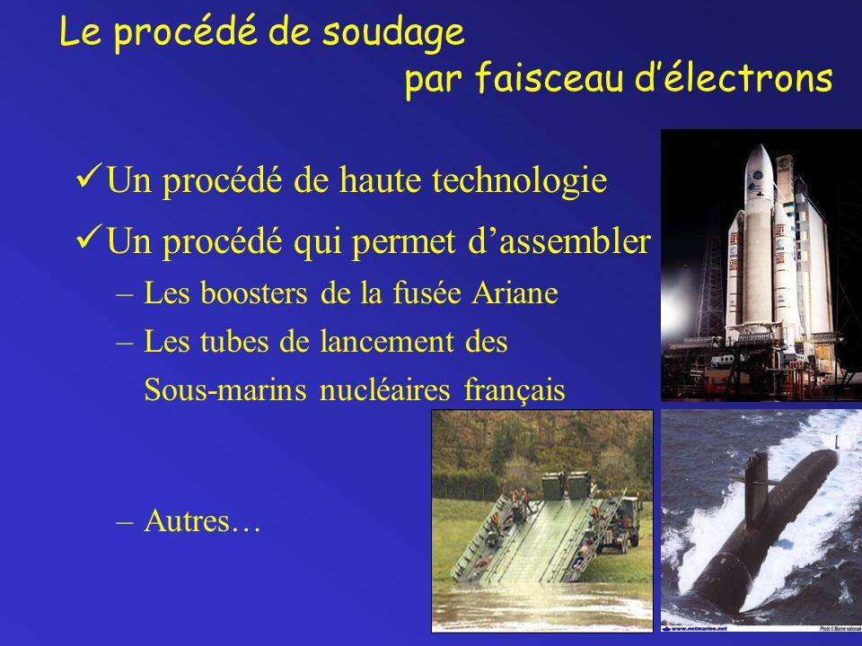 Le procédé de soudage par faisceau d'électrons Un procédé de haute technologie Un procédé qui permet d'assembler –Les boosters de la fusée Ariane –Les tubes de lancement des Sous-marins nucléaires français –Autres…