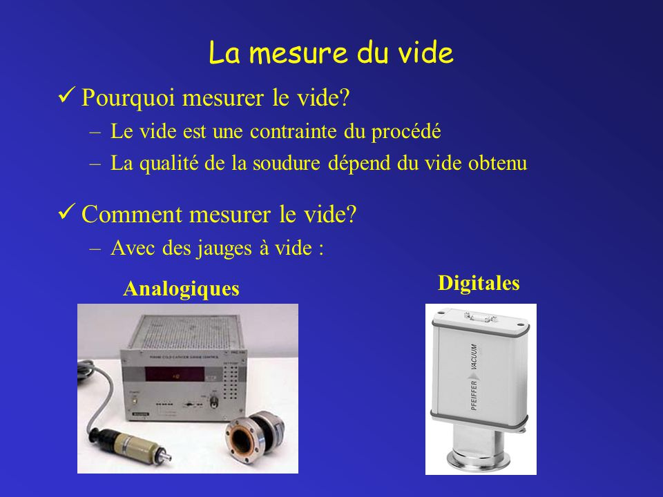 La mesure du vide Pourquoi mesurer le vide? –Le vide est une contrainte du procédé –La qualité de la soudure dépend du vide obtenu Comment mesurer le