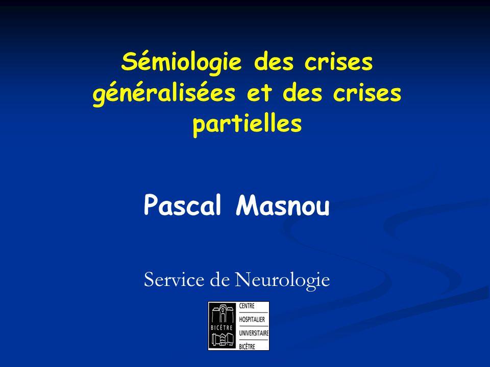 Sémiologie des crises généralisées et des crises partielles Pascal Masnou Service de Neurologie