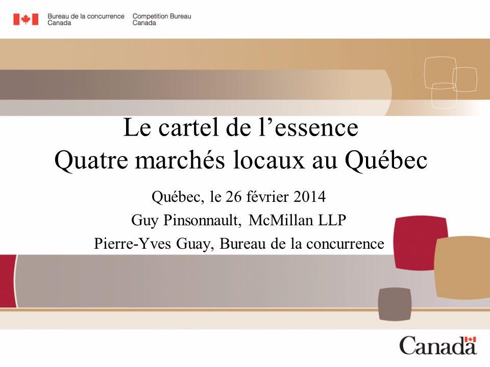 Le cartel de l'essence Quatre marchés locaux au Québec Québec, le 26 février 2014 Guy Pinsonnault, McMillan LLP Pierre-Yves Guay, Bureau de la concurrence