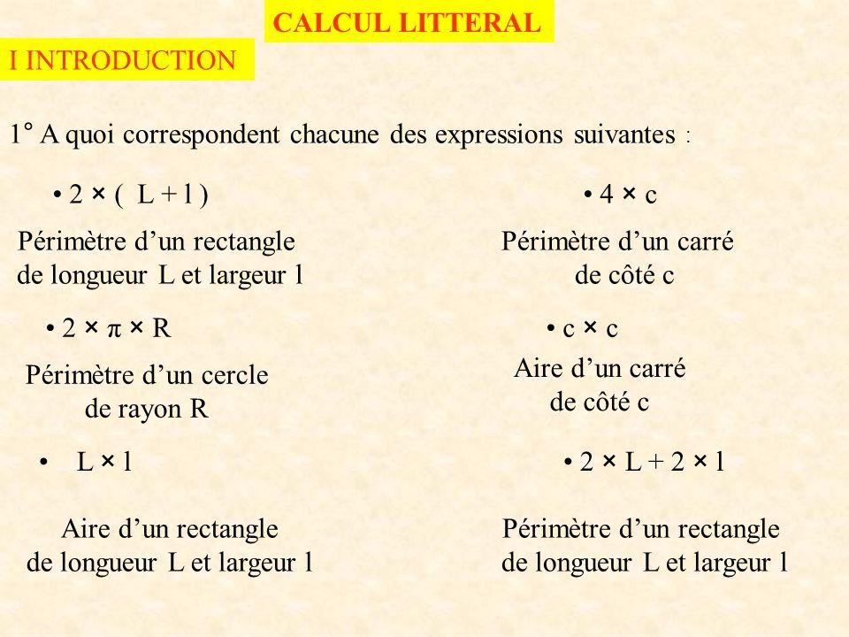 1° A quoi correspondent chacune des expressions suivantes : 2 × ( L + l ) 4 × c L × l 2 × L + 2 × l CALCUL LITTERAL I INTRODUCTION Périmètre d'un rectangle de longueur L et largeur l Périmètre d'un carré de côté c 2 × π × R c × c Périmètre d'un cercle de rayon R Aire d'un carré de côté c Aire d'un rectangle de longueur L et largeur l Périmètre d'un rectangle de longueur L et largeur l
