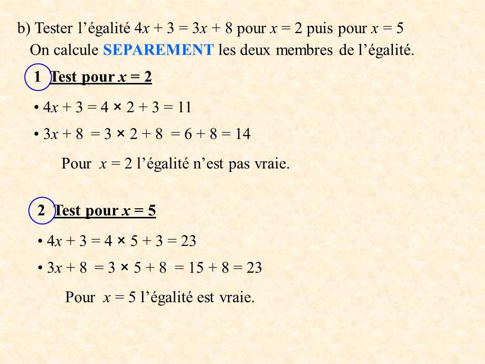 b) Tester l'égalité 4x + 3 = 3x + 8 pour x = 2 puis pour x = 5 On calcule SEPAREMENT les deux membres de l'égalité.