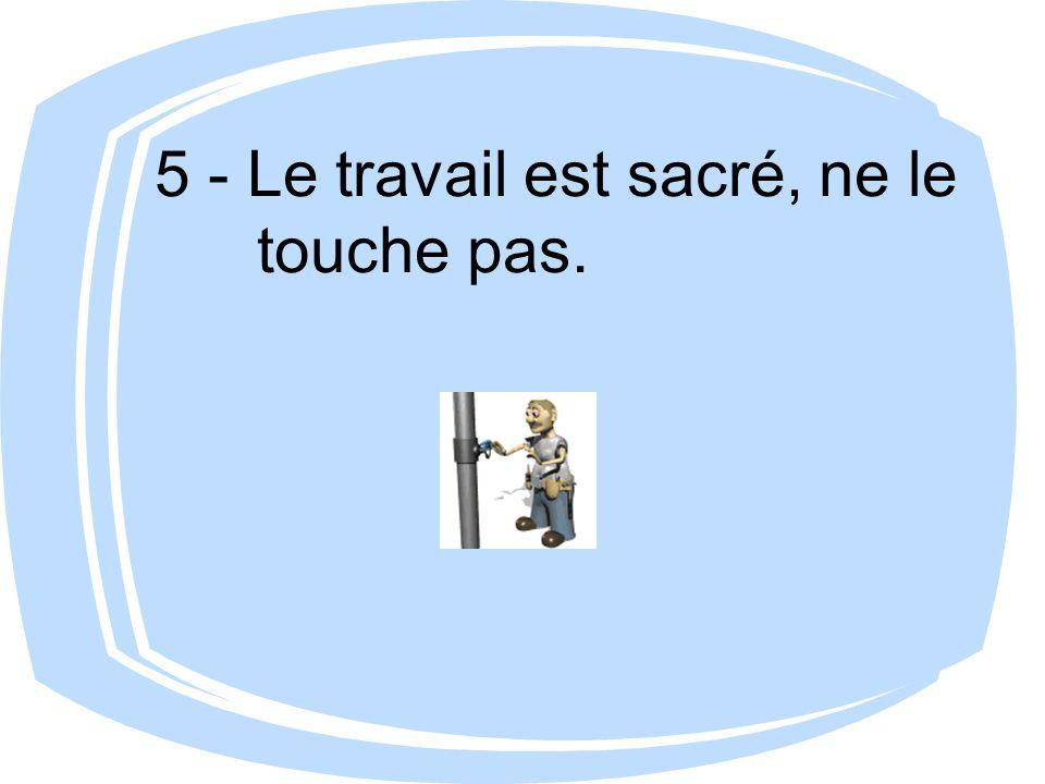 5 - Le travail est sacré, ne le touche pas.