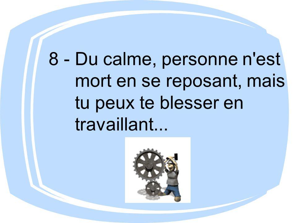 8 - Du calme, personne n'est mort en se reposant, mais tu peux te blesser en travaillant...
