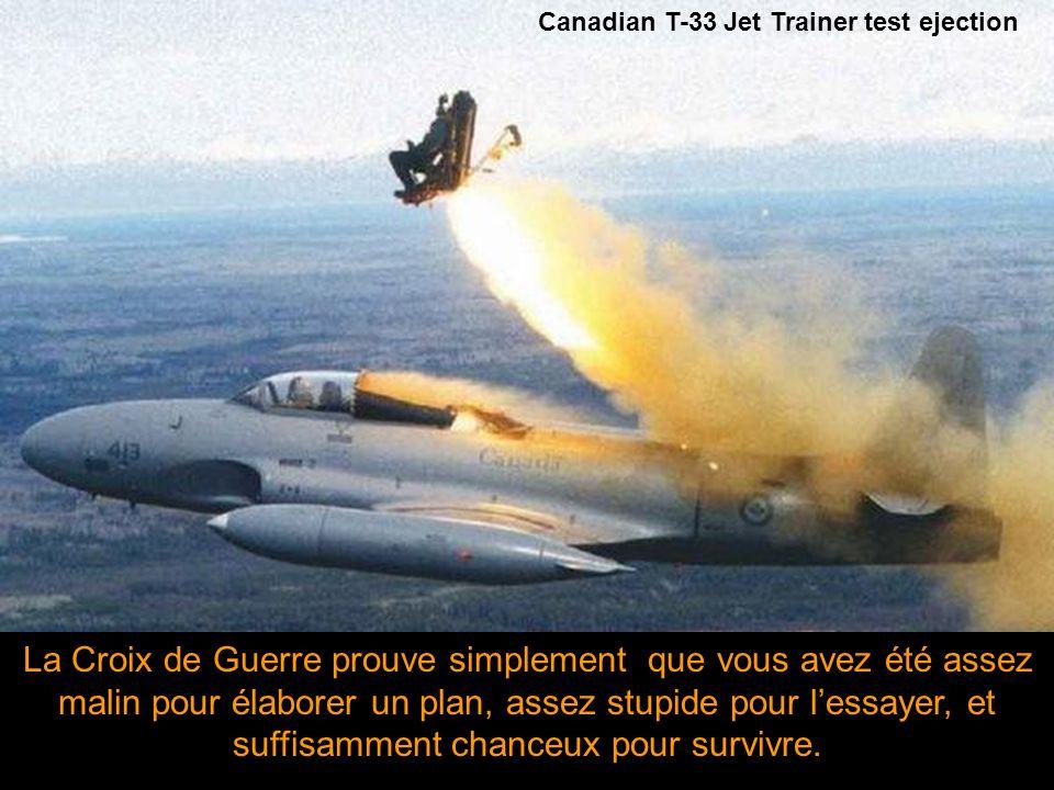 Si tu m'entends crier Ejecte, Ejecte, Ejecte! , les deux derniers sont l'écho. Si tu demandes Pourquoi ? , tu te parleras tout seul, parce qu'à ce moment tu seras le pilote. - Pre-flight Briefing from a Canadian F104 Pilot -