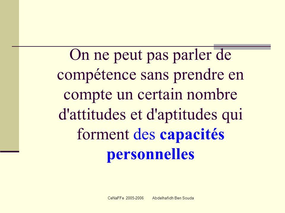 CeNaFFe 2005-2006 Abdelhafidh Ben Souda On ne peut pas parler de compétence sans prendre en compte un certain nombre d attitudes et d aptitudes qui forment des capacités personnelles