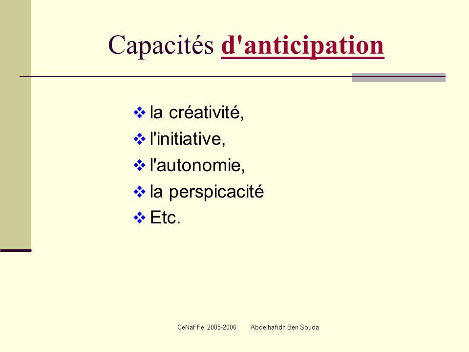 CeNaFFe 2005-2006 Abdelhafidh Ben Souda Capacités d anticipationd anticipation  la créativité,  l initiative,  l autonomie,  la perspicacité  Etc.