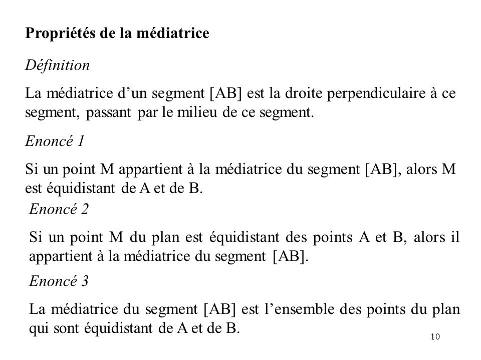 10 Propriétés de la médiatrice Définition La médiatrice d'un segment [AB] est la droite perpendiculaire à ce segment, passant par le milieu de ce segm