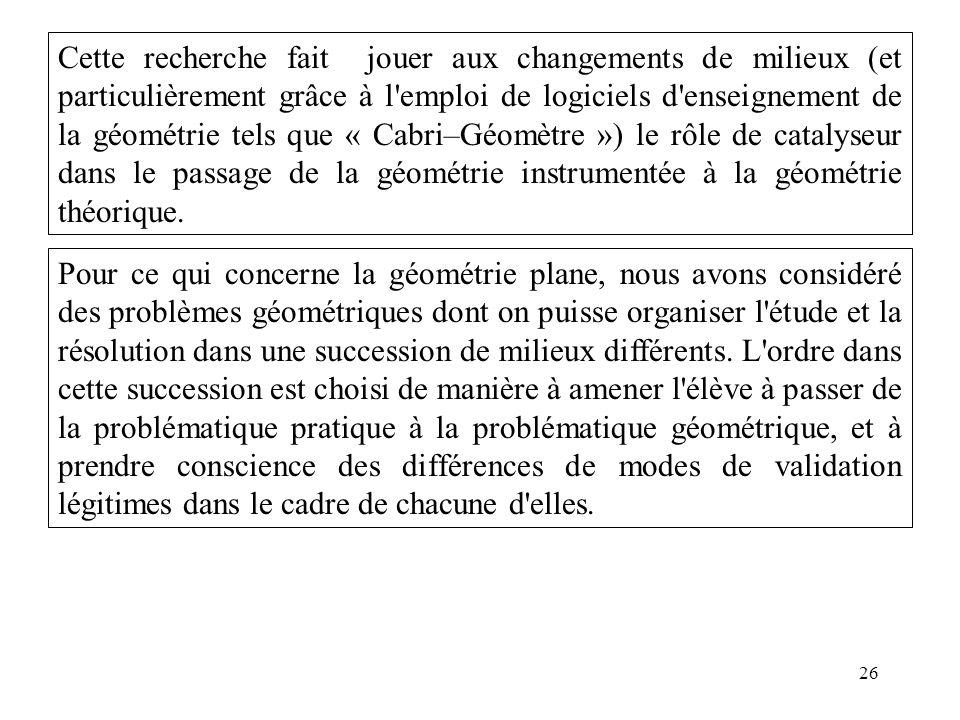 26 Cette recherche fait jouer aux changements de milieux (et particulièrement grâce à l'emploi de logiciels d'enseignement de la géométrie tels que «