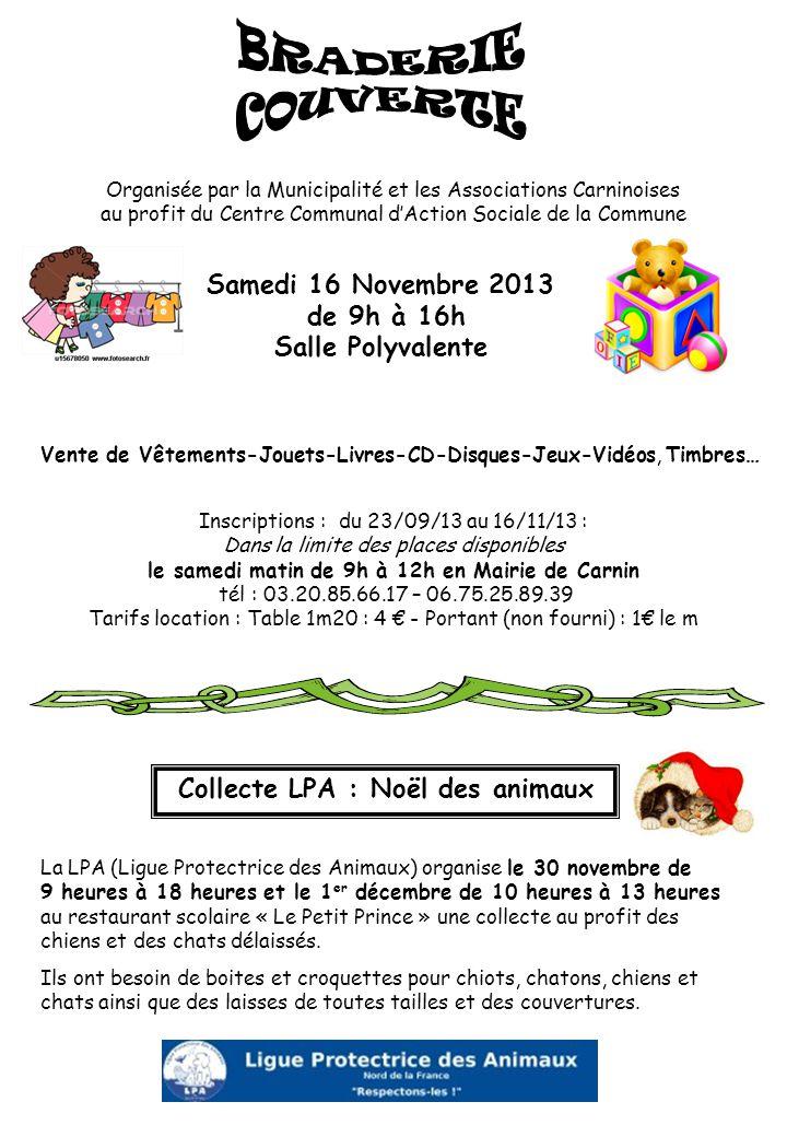 Inscriptions : du 23/09/13 au 16/11/13 : Dans la limite des places disponibles le samedi matin de 9h à 12h en Mairie de Carnin tél : 03.20.85.66.17 – 06.75.25.89.39 Tarifs location : Table 1m20 : 4 € - Portant (non fourni) : 1€ le m Collecte LPA : Noël des animaux La LPA (Ligue Protectrice des Animaux) organise le 30 novembre de 9 heures à 18 heures et le 1 er décembre de 10 heures à 13 heures au restaurant scolaire « Le Petit Prince » une collecte au profit des chiens et des chats délaissés.