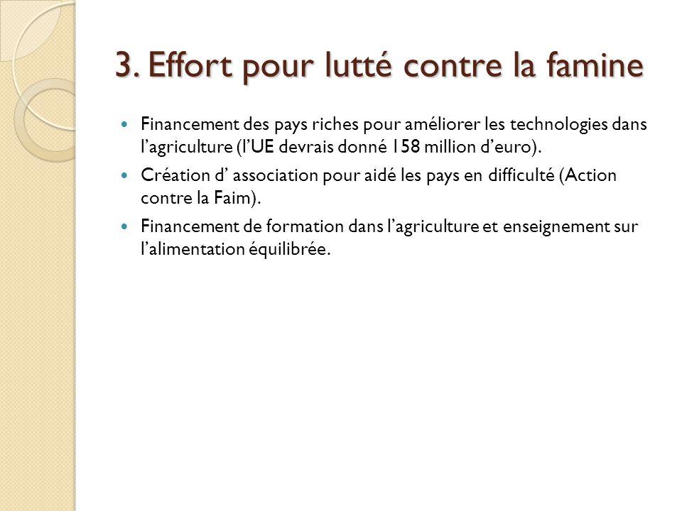 3. Effort pour lutté contre la famine Financement des pays riches pour améliorer les technologies dans l'agriculture (l'UE devrais donné 158 million d