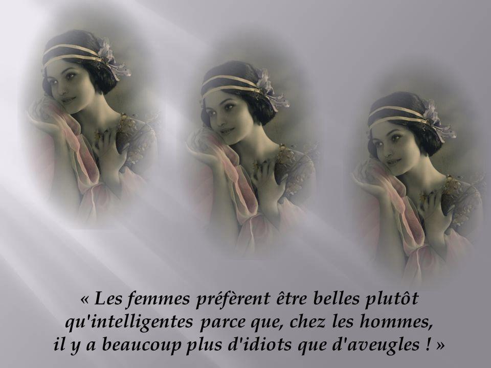 « Les femmes préfèrent être belles plutôt qu intelligentes parce que, chez les hommes, il y a beaucoup plus d idiots que d aveugles .