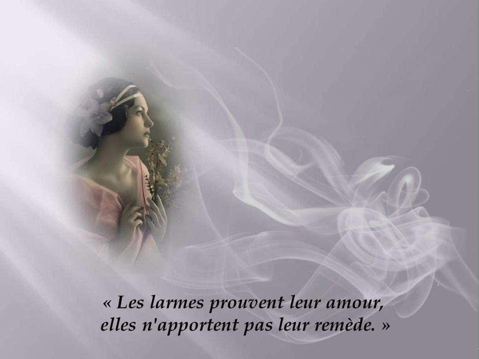 « Les larmes prouvent leur amour, elles n apportent pas leur remède. »