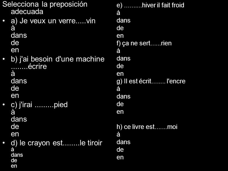 Selecciona la preposición adecuada a) Je veux un verre.....vin à dans de en b) j'ai besoin d'une machine........écrire à dans de en c) j'irai.........