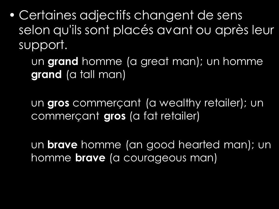 Certaines adjectifs changent de sens selon qu'ils sont placés avant ou après leur support. un grand homme (a great man); un homme grand (a tall man) u