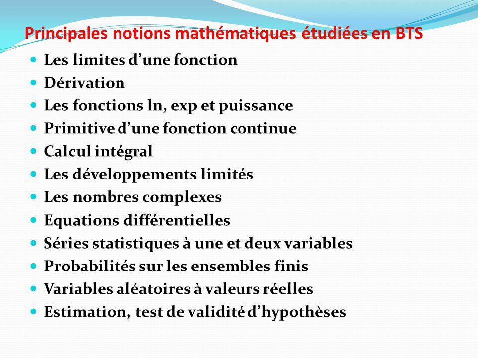 Principales notions mathématiques étudiées en BTS Les limites d'une fonction Dérivation Les fonctions ln, exp et puissance Primitive d'une fonction continue Calcul intégral Les développements limités Les nombres complexes Equations différentielles Séries statistiques à une et deux variables Probabilités sur les ensembles finis Variables aléatoires à valeurs réelles Estimation, test de validité d'hypothèses