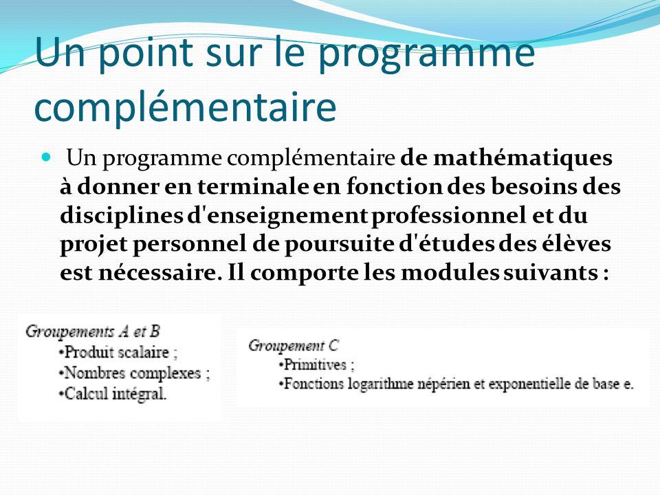 Un point sur le programme complémentaire Un programme complémentaire de mathématiques à donner en terminale en fonction des besoins des disciplines d enseignement professionnel et du projet personnel de poursuite d études des élèves est nécessaire.
