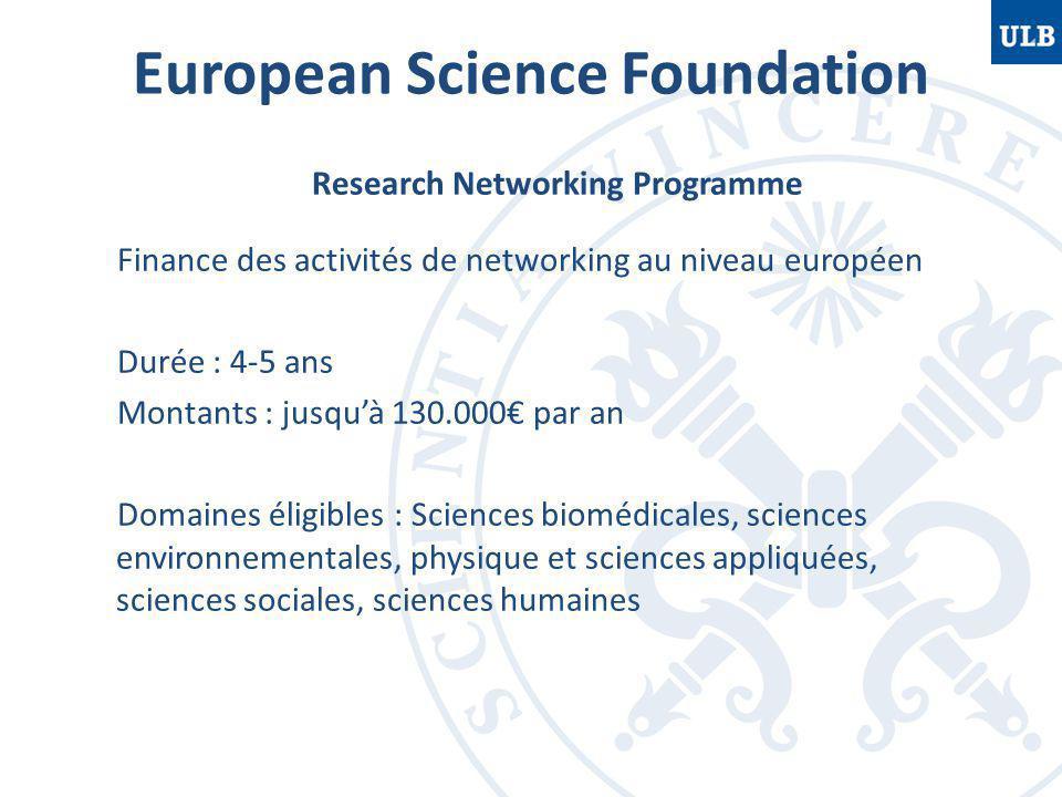 European Science Foundation Research Networking Programme Finance des activités de networking au niveau européen Durée : 4-5 ans Montants : jusqu'à 130.000€ par an Domaines éligibles : Sciences biomédicales, sciences environnementales, physique et sciences appliquées, sciences sociales, sciences humaines