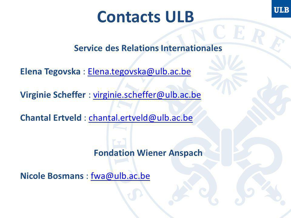 Contacts ULB Service des Relations Internationales Elena Tegovska : Elena.tegovska@ulb.ac.beElena.tegovska@ulb.ac.be Virginie Scheffer : virginie.scheffer@ulb.ac.bevirginie.scheffer@ulb.ac.be Chantal Ertveld : chantal.ertveld@ulb.ac.bechantal.ertveld@ulb.ac.be Fondation Wiener Anspach Nicole Bosmans : fwa@ulb.ac.befwa@ulb.ac.be