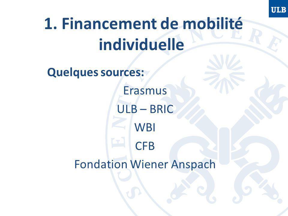 1. Financement de mobilité individuelle Quelques sources: Erasmus ULB – BRIC WBI CFB Fondation Wiener Anspach