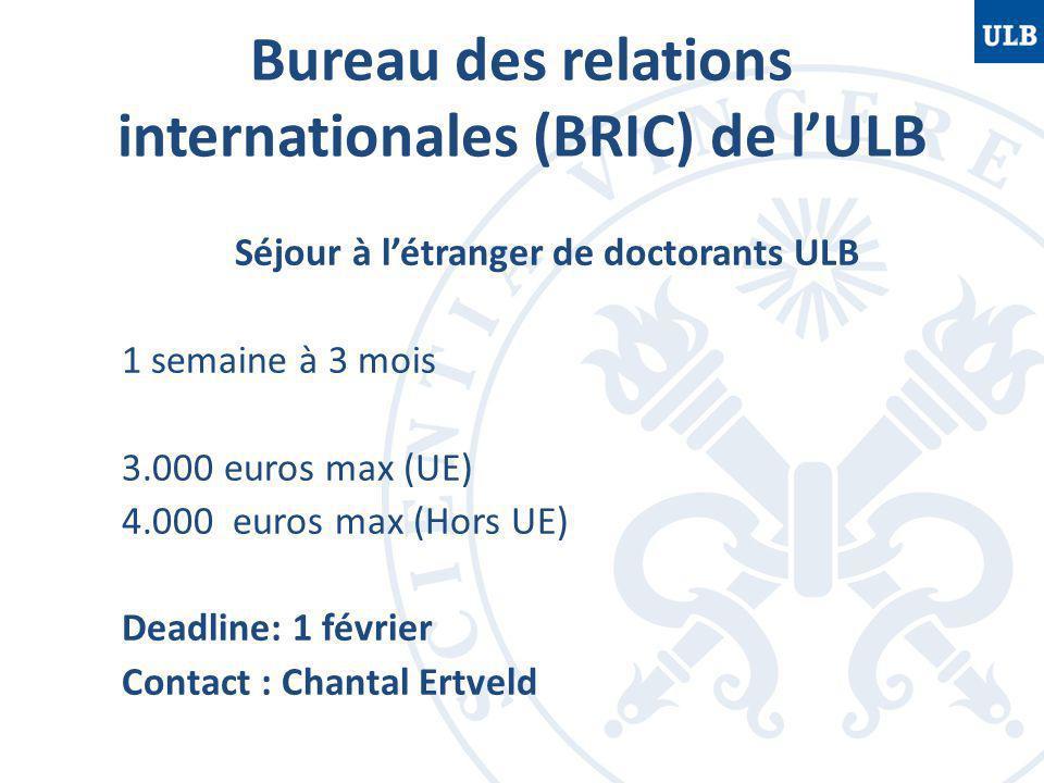 Bureau des relations internationales (BRIC) de l'ULB Séjour à l'étranger de doctorants ULB 1 semaine à 3 mois 3.000 euros max (UE) 4.000 euros max (Hors UE) Deadline: 1 février Contact : Chantal Ertveld