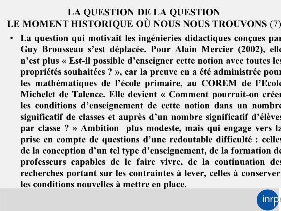 LA QUESTION DE LA QUESTION LE MOMENT HISTORIQUE OÙ NOUS NOUS TROUVONS (7) La question qui motivait les ingénieries didactiques conçues par Guy Brousseau s'est déplacée.