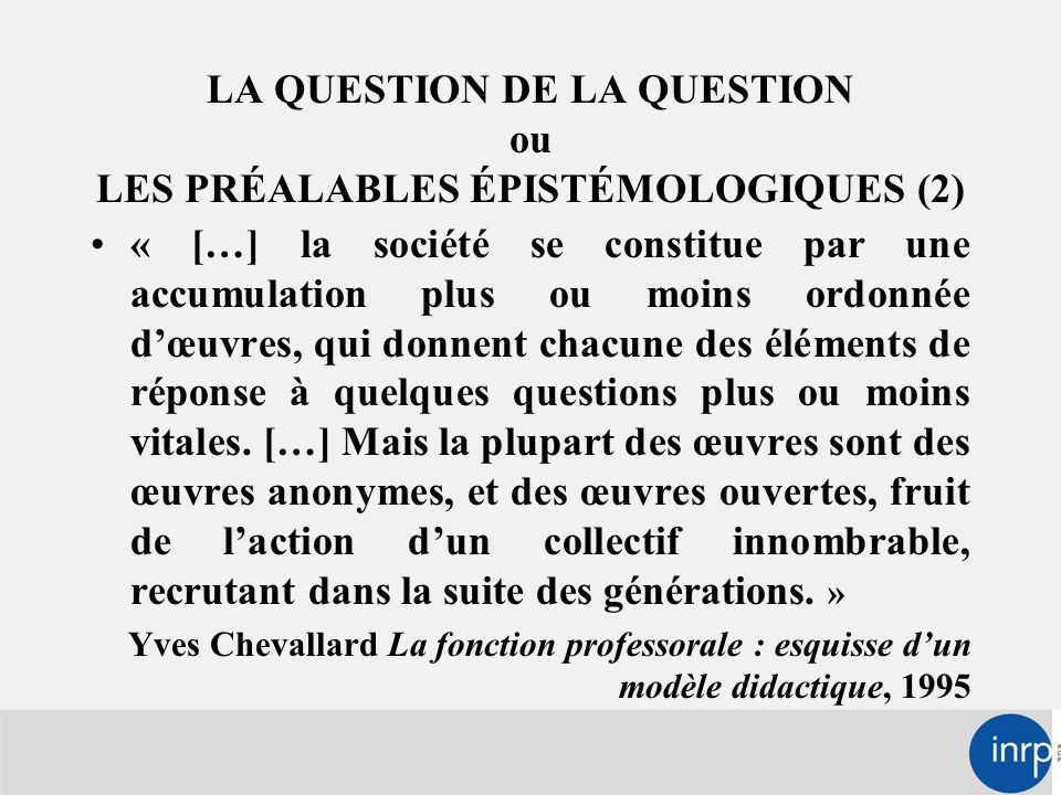 LA QUESTION DE LA QUESTION ou LES PRÉALABLES ÉPISTÉMOLOGIQUES (2) « […] la société se constitue par une accumulation plus ou moins ordonnée d'œuvres, qui donnent chacune des éléments de réponse à quelques questions plus ou moins vitales.