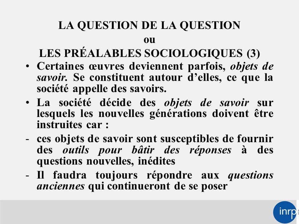 LA QUESTION DE LA QUESTION ou LES PRÉALABLES SOCIOLOGIQUES (3) Certaines œuvres deviennent parfois, objets de savoir.