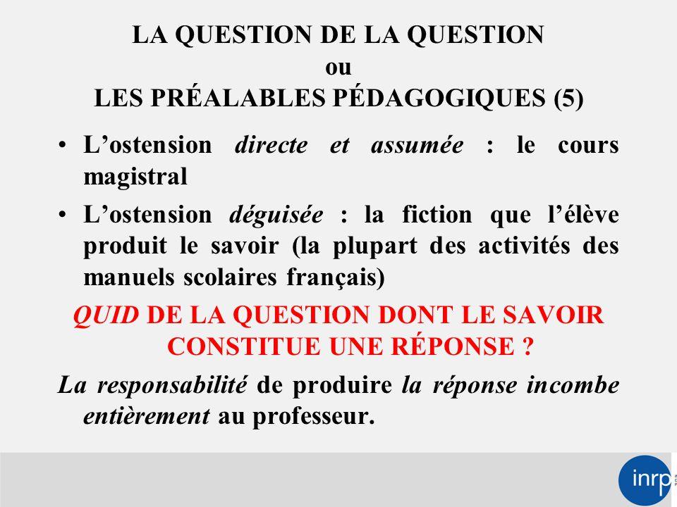 LA QUESTION DE LA QUESTION ou LES PRÉALABLES PÉDAGOGIQUES (5) L'ostension directe et assumée : le cours magistral L'ostension déguisée : la fiction que l'élève produit le savoir (la plupart des activités des manuels scolaires français) QUID DE LA QUESTION DONT LE SAVOIR CONSTITUE UNE RÉPONSE .