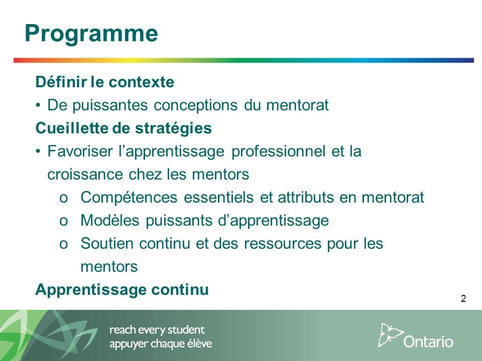 2 Programme Définir le contexte De puissantes conceptions du mentorat Cueillette de stratégies Favoriser l'apprentissage professionnel et la croissance chez les mentors oCompétences essentiels et attributs en mentorat oModèles puissants d'apprentissage oSoutien continu et des ressources pour les mentors Apprentissage continu