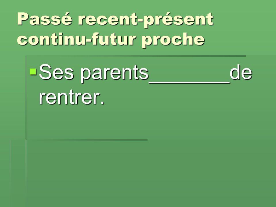 Passé recent-présent continu-futur proche  Ses parents_______de rentrer.