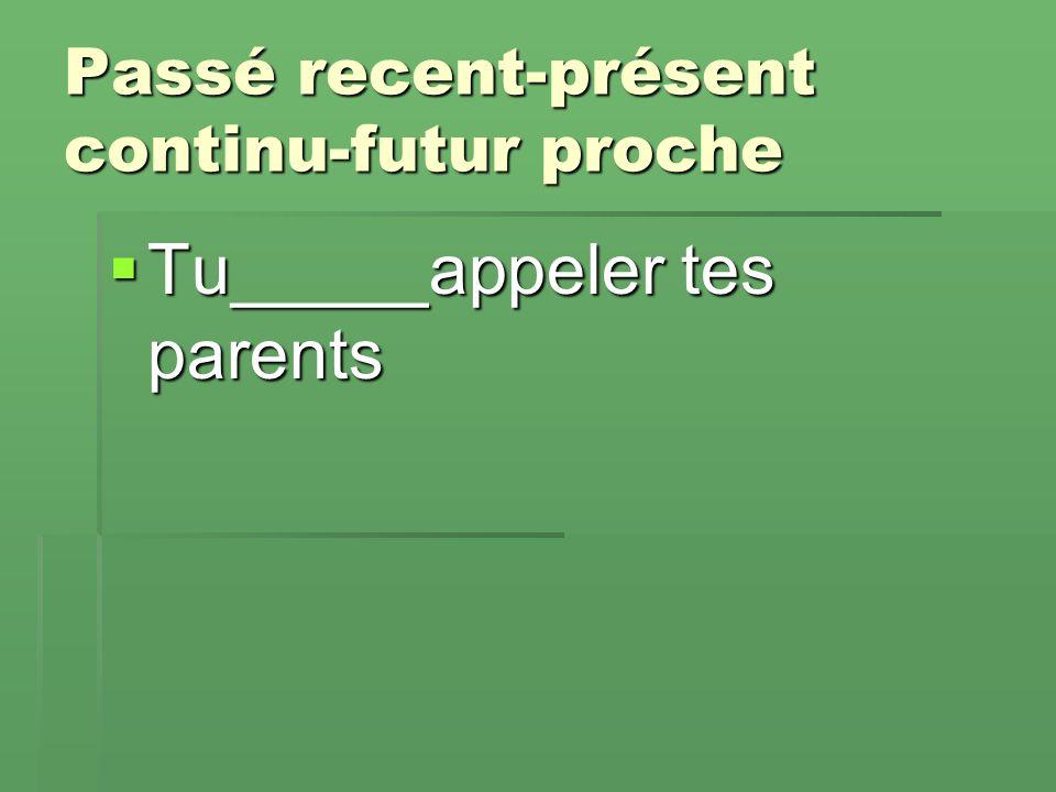 Passé recent-présent continu-futur proche  Tu_____appeler tes parents