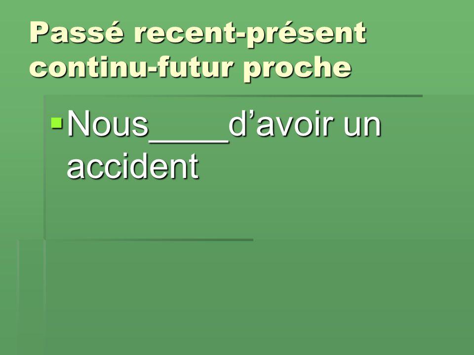 Passé recent-présent continu-futur proche  Nous____d'avoir un accident