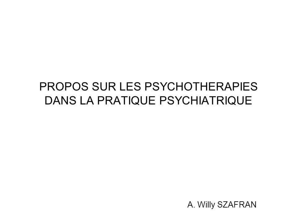 PROPOS SUR LES PSYCHOTHERAPIES DANS LA PRATIQUE PSYCHIATRIQUE A. Willy SZAFRAN