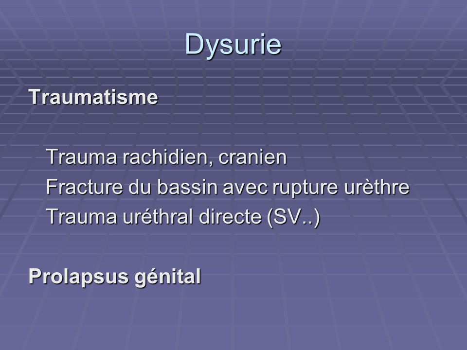 Dysurie Traumatisme Trauma rachidien, cranien Fracture du bassin avec rupture urèthre Trauma uréthral directe (SV..) Prolapsus génital