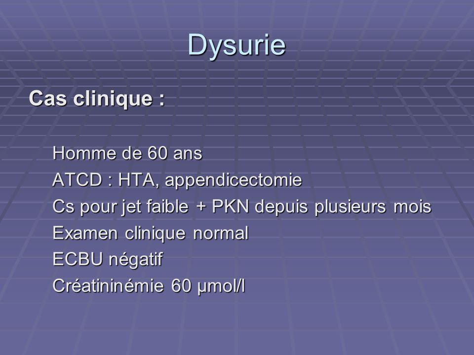 Dysurie Cas clinique : Homme de 60 ans ATCD : HTA, appendicectomie Cs pour jet faible + PKN depuis plusieurs mois Examen clinique normal ECBU négatif