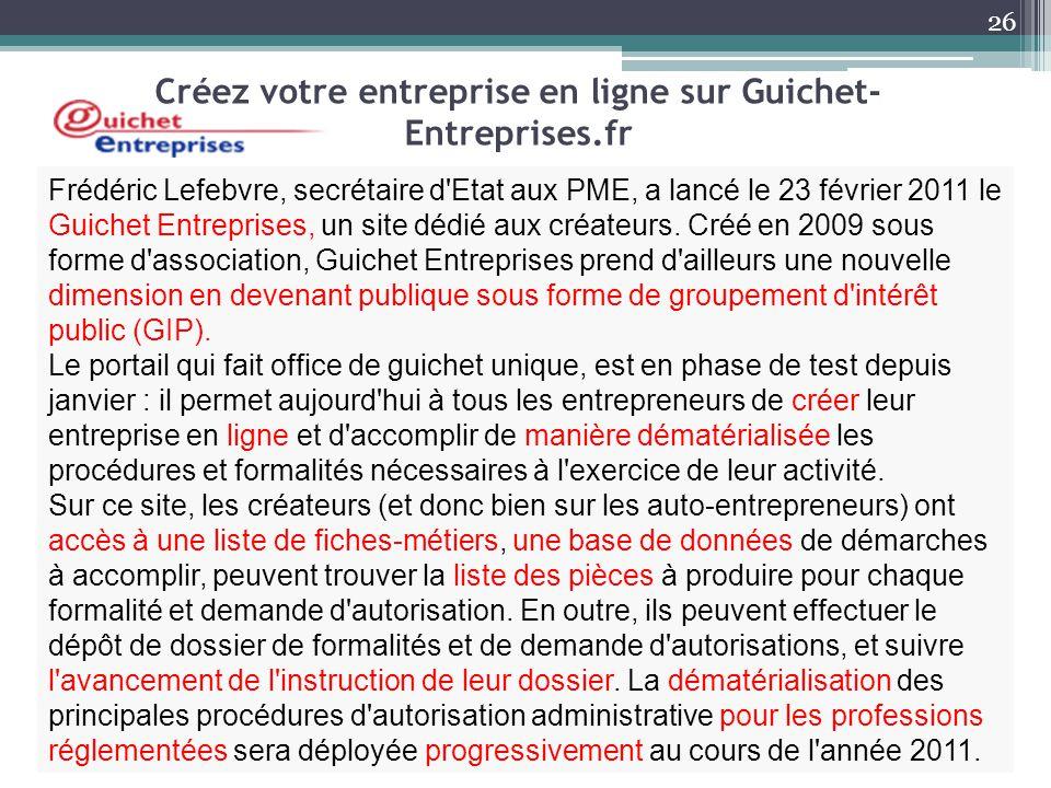 Créez votre entreprise en ligne sur Guichet- Entreprises.fr Frédéric Lefebvre, secrétaire d'Etat aux PME, a lancé le 23 février 2011 le Guichet Entrep