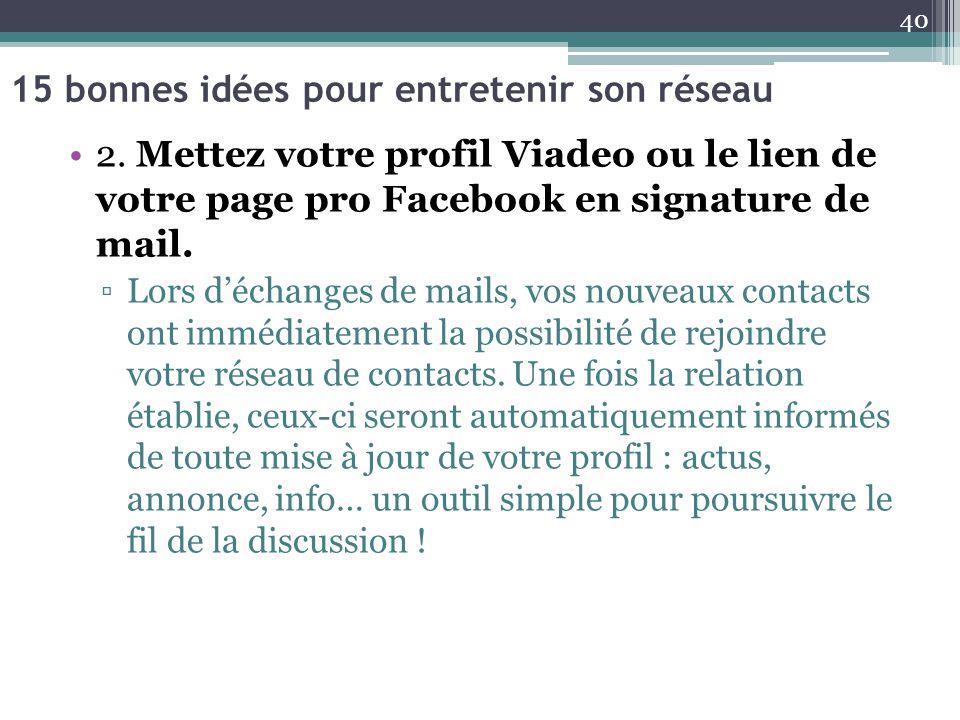 15 bonnes idées pour entretenir son réseau 2. Mettez votre profil Viadeo ou le lien de votre page pro Facebook en signature de mail. ▫Lors d'échanges