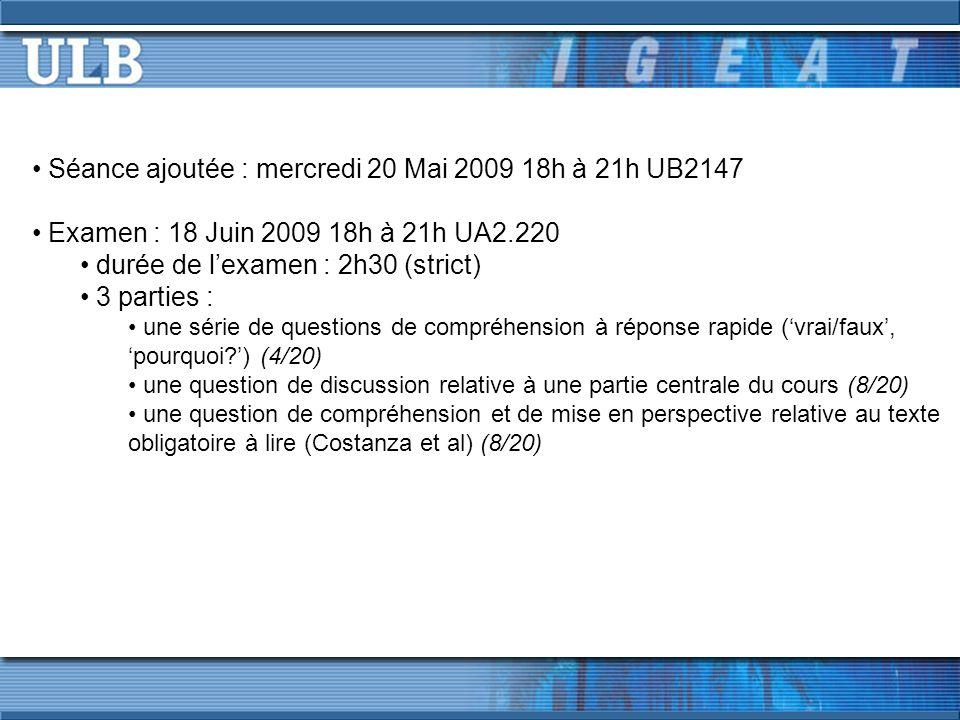 Séance ajoutée : mercredi 20 Mai 2009 18h à 21h UB2147 Examen : 18 Juin 2009 18h à 21h UA2.220 durée de l'examen : 2h30 (strict) 3 parties : une série de questions de compréhension à réponse rapide ('vrai/faux', 'pourquoi ') (4/20) une question de discussion relative à une partie centrale du cours (8/20) une question de compréhension et de mise en perspective relative au texte obligatoire à lire (Costanza et al) (8/20)