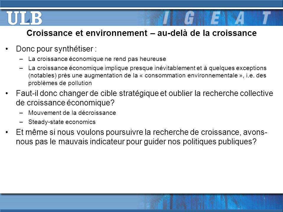 Croissance et environnement – au-delà de la croissance Donc pour synthétiser : –La croissance économique ne rend pas heureuse –La croissance économique implique presque inévitablement et à quelques exceptions (notables) près une augmentation de la « consommation environnementale », i.e.