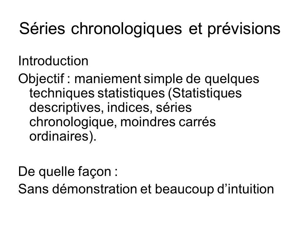 Séries chronologiques et prévisions Introduction Objectif : maniement simple de quelques techniques statistiques (Statistiques descriptives, indices,