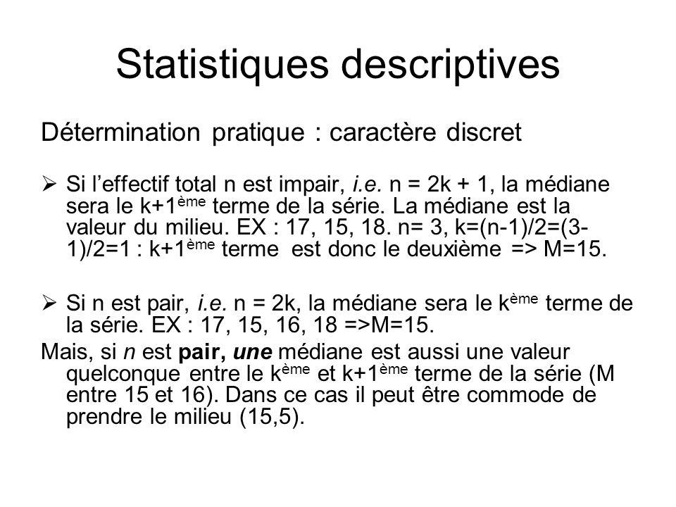 Statistiques descriptives Détermination pratique : caractère discret  Si l'effectif total n est impair, i.e. n = 2k + 1, la médiane sera le k+1 ème t