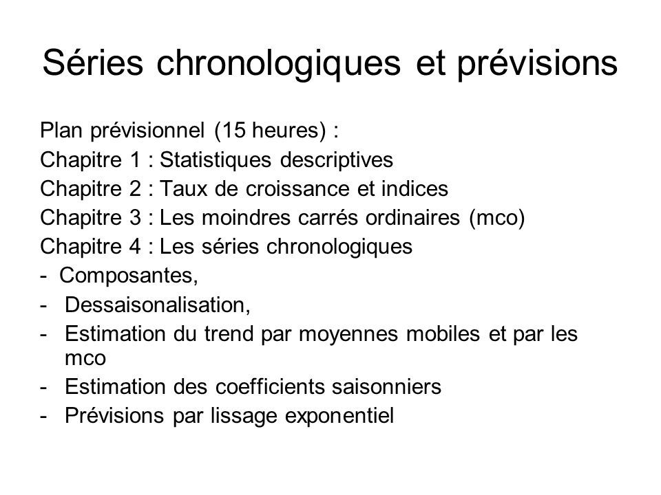 Séries chronologiques et prévisions Plan prévisionnel (15 heures) : Chapitre 1 : Statistiques descriptives Chapitre 2 : Taux de croissance et indices