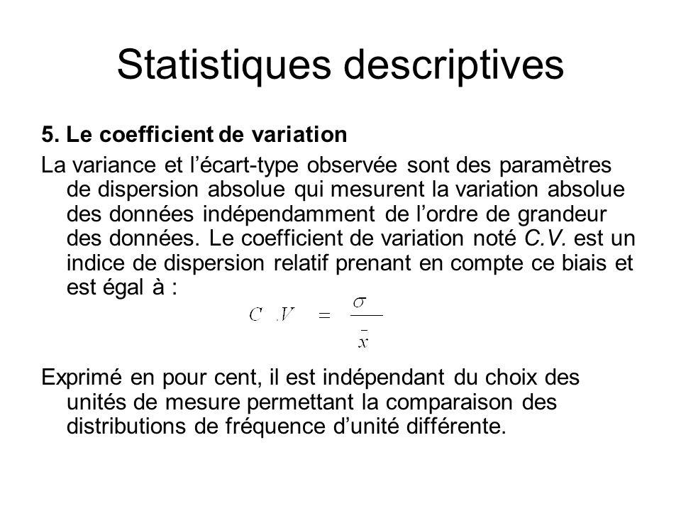 Statistiques descriptives 5. Le coefficient de variation La variance et l'écart-type observée sont des paramètres de dispersion absolue qui mesurent l